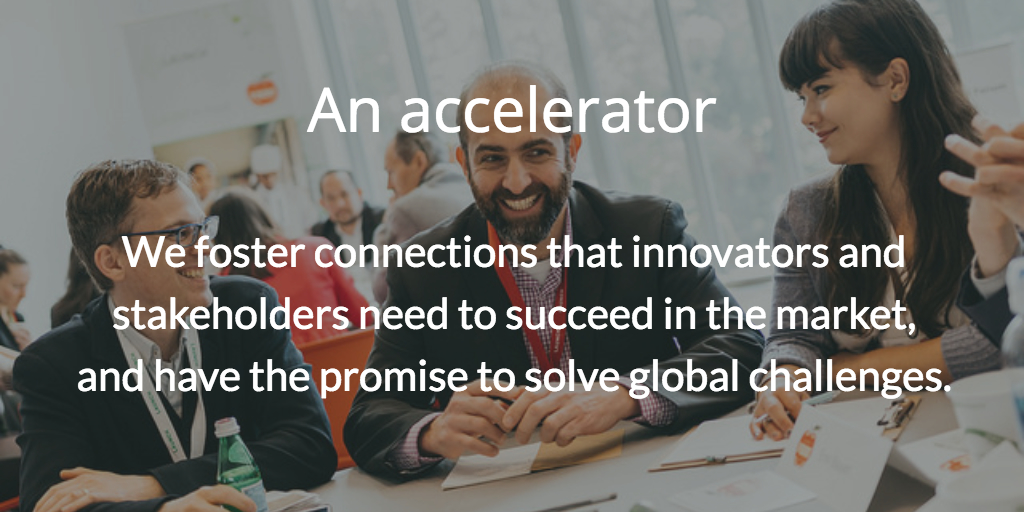 An accelerator. We foster connections that innovators and stakeholders need to succeed in the market, and have the promise to solve global challenges.