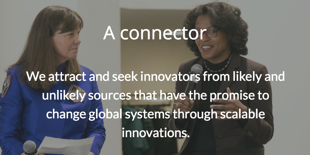 A connector. We attract and seek innovators from likely and unlikely sources that have the promise to change global systems through scalable innovations.