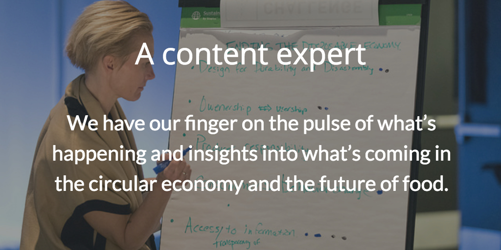 A content expert. We have our finger on the pulse of what's happening and insights into what's coming in the circular economy and the future of food.
