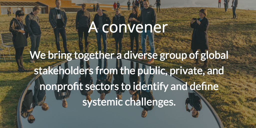 A convener. We bring together a diverse group of global stakeholders from the public, private, and nonprofit sectors to identify and define systemic challenges.