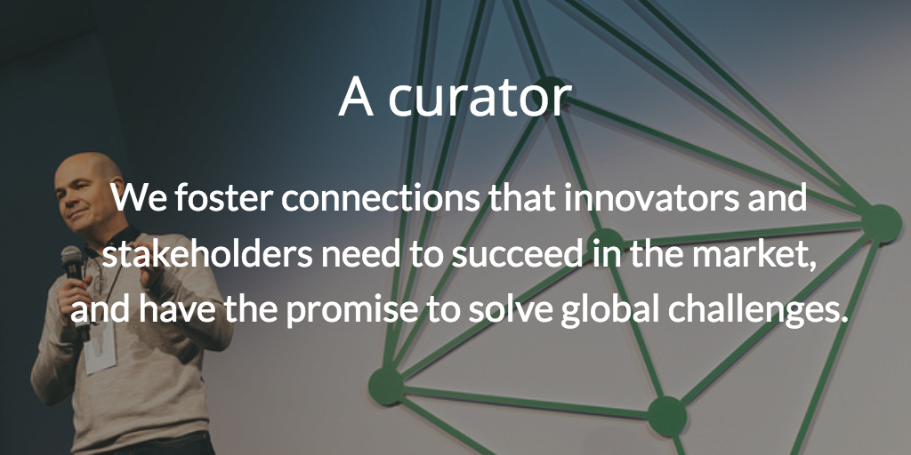A curator. We foster connections that innovators and stakeholders need to succeed in the market, and have the promise to solve global challenges.