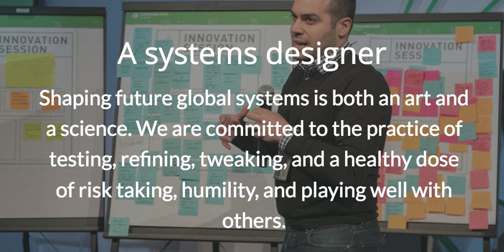 A systems designer. Shaping future global systems is both an art and a science. We are committed to the practice of testing, refining, tweaking, and a healthy dose of risk taking, humility, and playing well with others.